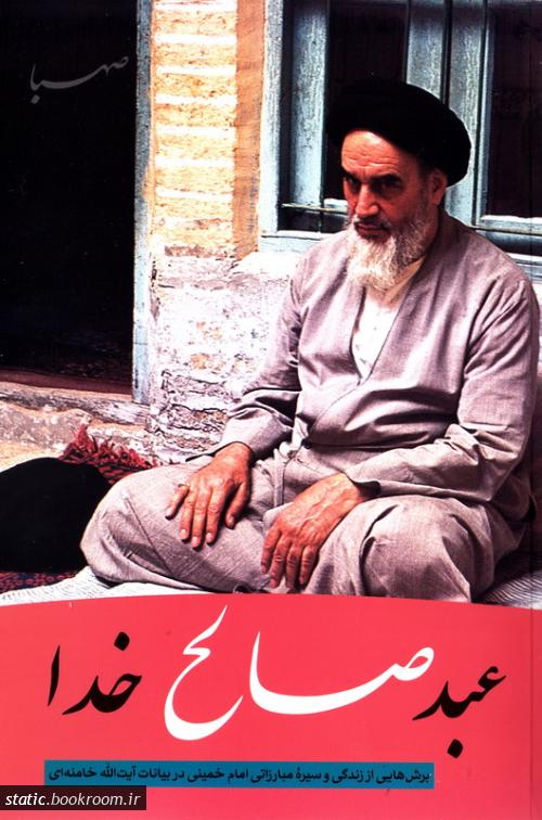 عبد صالح خدا: برش هایی از زندگی و سیره مبارزاتی امام خمینی در بیانات آیت الله خامنه ای