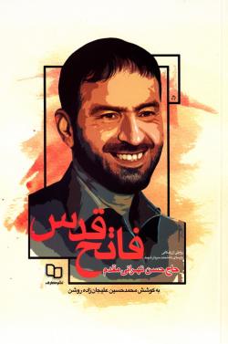 فاتح قدس: روایتی از زندگانی پارسای دانشمند سردار شهید حاج حسن تهرانی مقدم