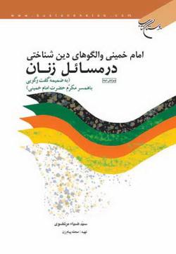 امام خمینی و الگوهای دین شناختی در مسائل زنان به ضمیمه گفتگویی با همسر مکرم امام خمینی (ره)