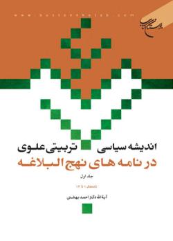 اندیشه سیاسی - تربیتی علوی در نامه های نهج البلاغه - جلد اول: نامه های 1 تا 14