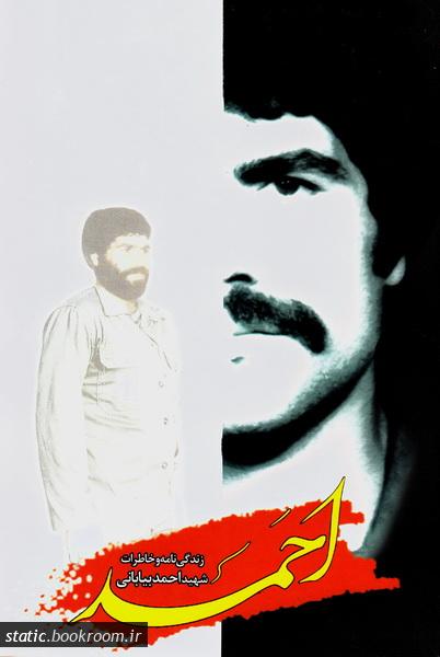 احمد: زندگینامه و خاطرات شهید احمد بیابانی