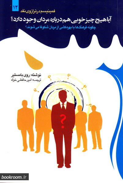 فمینیسم در ترازوی نقد - جلد دوازدهم: آیا هیچ چیز خوبی هم درباره مردان وجود دارد؟ (چگونه فرهنگ ها با بهره کشی از مردان شکوفا می شوند؟)