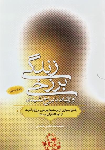 زندگی برزخی و ارتباط با برزخ نشینان: شامل پاسخ بسیاری از شبهات و سؤال های پیرامون برزخ و آخرت از دیدگاه قرآن و سنت