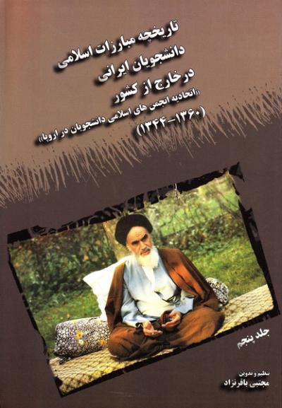 تاریخچه مبارزات اسلامی دانشجویان ایرانی در خارج از کشور (اتحادیه انجمن های اسلامی دانشجویان در اروپا) (1360-1344) - جلد پنجم