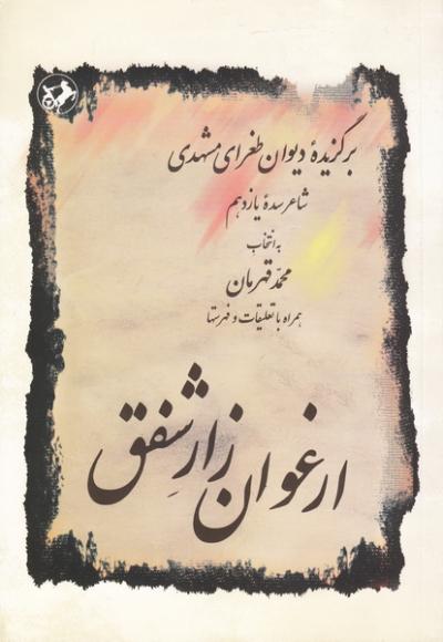 ارغوان زار شفق: برگزیده دیوان طغرای مشهدی (شاعر سده یازدهم) همراه با تعلیقات و فهرستها