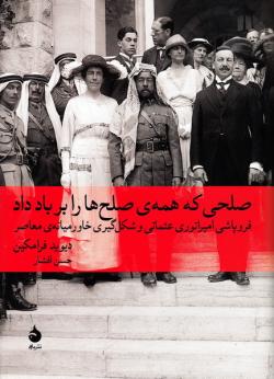 صلحی که همه ی صلح ها را بر باد داد: فروپاشی امپراتوری عثمانی و شکل گیری خاورمیانه ی معاصر