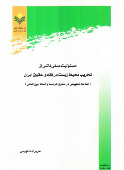 مسئولیت مدنی ناشی از تخریب محیط زیست در فقه و حقوق ایران (مطالعه تطیقی در حقوق فرانسه و اسناد بین المللی)