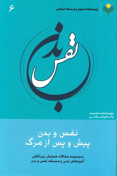 مجموعه مقالات همایش بین المللی آموزه های دینی و مسئله نفس و بدن - جلد ششم: نفس و بدن پیش و پس از مرگ