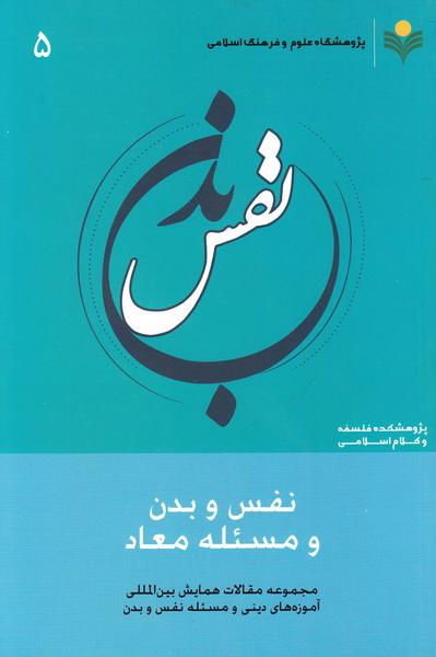 مجموعه مقالات همایش بین المللی آموزه های دینی و مسئله نفس و بدن - جلد پنجم: نفس و بدن و مسئله معاد