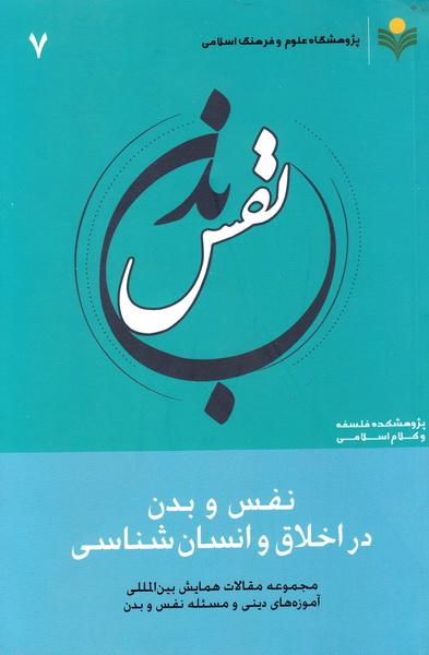 مجموعه مقالات همایش بین المللی آموزه های دینی و مسئله نفس و بدن - جلد هفتم: نفس و بدن در اخلاق و انسان شناسی