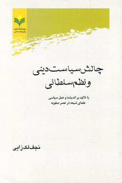 چالش سیاست دینی و نظم سلطانی با تأکید بر اندیشه و عمل سیاسی علمای شیعه در عصر صفویه