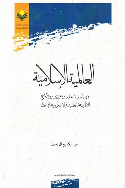 العالمیة الاسلامیة: دراسة شاملة و معمقة و مبتکرة للأطروحة العالمیة فی الاسلام من جهاتها المختلفة