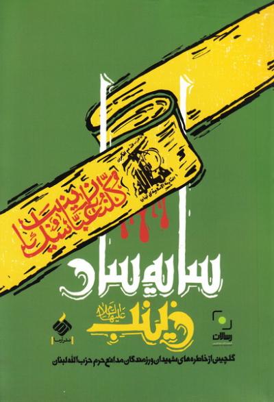 سایه سار زینب علیه السلام: گلچینی از حکایت ها و خاطره های شهیدان و رزمندگان مدافع حرم حزب الله لبنان