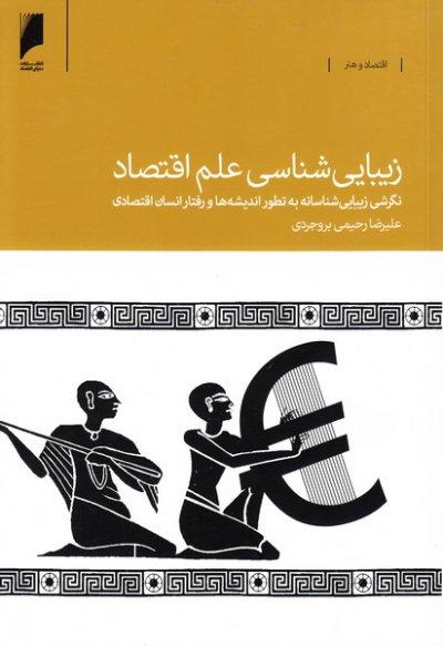 زیبایی شناسی علم اقتصاد: نگرشی زیبایی شناسانه به تطور اندیشه ها و رفتار انسان اقتصادی از یونان باستان تا عصر جدید