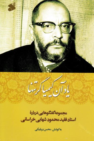 یاد آن کیمیاگر تنها: مجموعه گفتگوهایی درباره استاد فقید محمود شهابی خراسانی