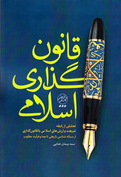 قانون گذاری اسلامی: تحلیلی از رابطه شریعت و ارزش های اسلامی با قانون گذاری از مساله شناسی تاریخی تا معنا و فرآیند مطلوب