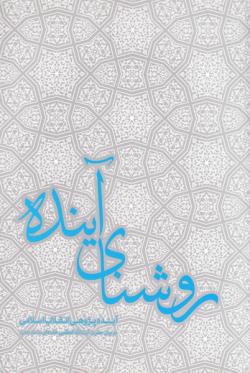 روشنای آینده: آینده پژوهی انقلاب اسلامی در بیانات حضرت آیت الله العظمی خامنه ای (مد ظله العالی) رهبر انقلاب اسلامی ایران