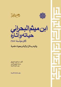 ابن میثم البحرانی حیاته و آثاره (کان حیاسنه 687) و تلیه رسائل تراثیه و بحوث علمیه