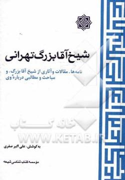 شیخ آقابزرگ تهرانی: نامه ها، مقالات و آثاری از شیخ آقابزرگ، و مباحث و مطالبی درباره وی