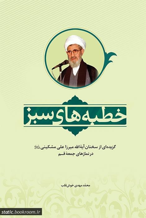 خطبه های سبز: گزیده ای از سخنان آیه الله میرزا علی مشکینی قدس سره در نمازهای جمعه قم