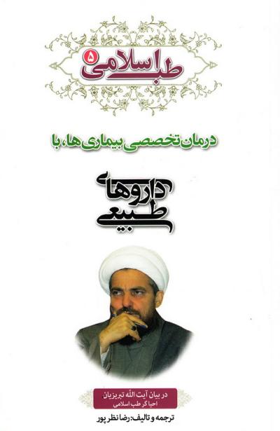 طب اسلامی در بیان آیت الله تبریزیان - جلد پنجم: درمان تخصصی بیماری ها، با داروهای طبیعی