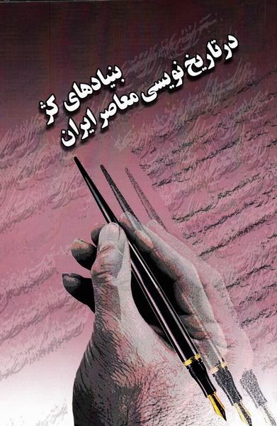 بنیادهای کژ در تاریخ نویسی معاصر ایران (دو جلد در یک مجلد)