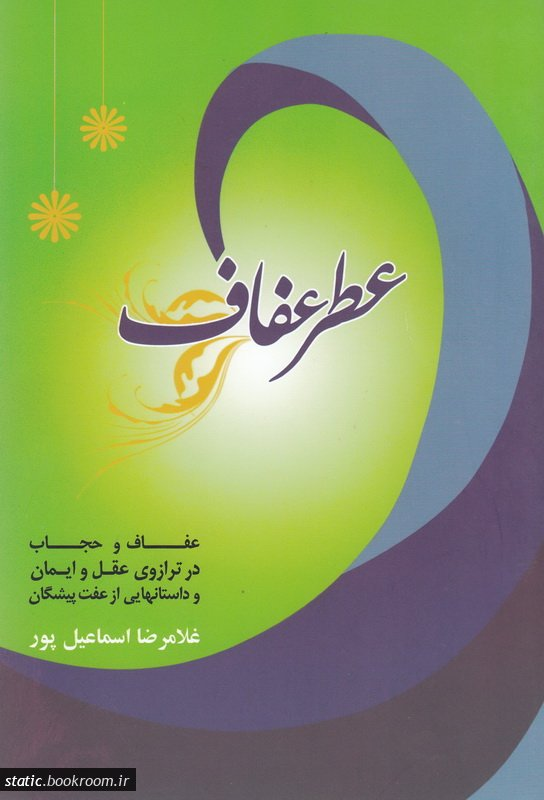 عطر عفاف: عفاف و حجاب در ترازوی عقل و ایمان و داستانهایی از عفت پیشگان