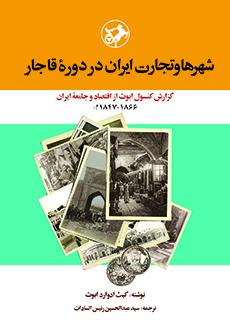 شهرها و تجارت ایران در دوره قاجار: گزارش کنسول ابوت از اقتصاد و جامعه ایران (1866-1847م)