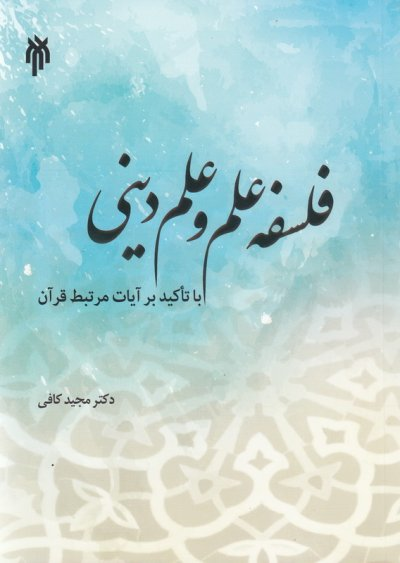 فلسفه علم و علم دینی با تأکید بر آیات مرتبط قرآن: ویژه دوره های معرفت افزایی استادان و اعضای هیأت علمی دانشگاه ها و مراکز آموزش عالی کشور