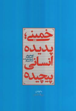 خمینی؛ پدیده انسانی پیچیده: گزاره هایی برای آشنایی زدایی از تصویر عمومی شده امام خمینی رحمه الله