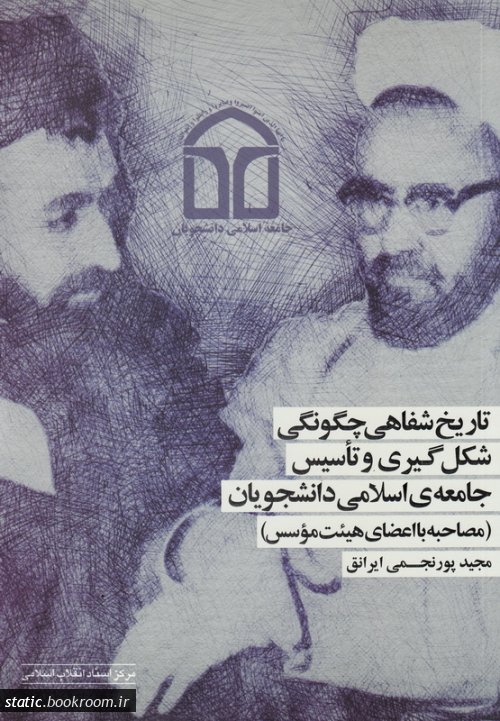 تاریخ شفاهی چگونگی شکل گیری و تاسیس جامعه ی اسلامی دانشجویان (مصاحبه با اعضای هیئت موسس)