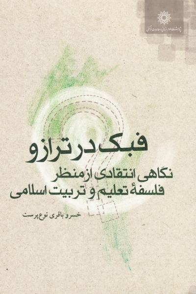 مجموعه آموزش مربی فلسفه برای کودکان و نوجوانان 11: فبک در ترازو (نگاهی انتقادی از منظر فلسفه تعلیم و تربیت اسلامی)