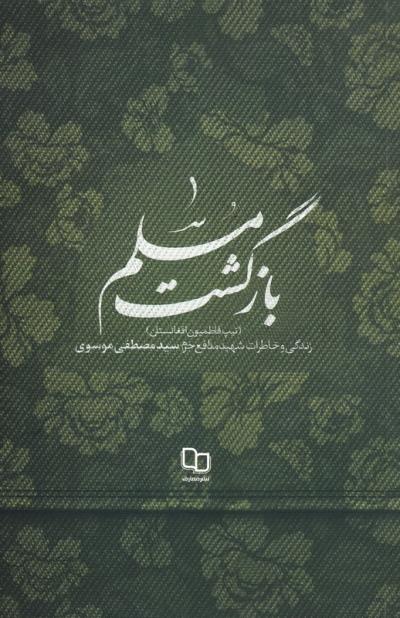 بازگشت مسلم: زندگی و خاطرات شهید مدافع حرم، سید مصطفی موسوی (تیپ فاطمیون افغانستان)