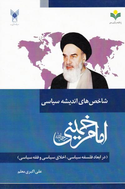 شاخص های اندیشه سیاسی امام خمینی (ره) (در ابعاد فلسفه سیاسی، اخلاق سیاسی و فقه سیاسی)