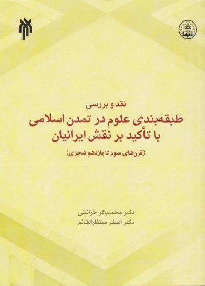 نقد و بررسی طبقه بندی علوم در تمدن اسلامی با تأکید بر نقش ایرانیان (قرن های سوم تا یازدهم هجری)