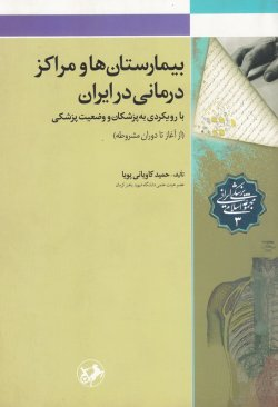 بیمارستان ها و مراکز درمانی در ایران: با رویکردی به پزشکان و وضعیت پزشکی (از آغاز تا دوران مشروطه)