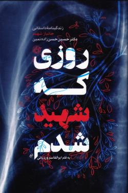 روزی که شهید شدم: زندگی نامه داستانی دکتر حسین حسن زاده نمین