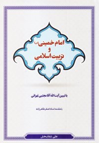 امام خمینی (س) و تربیت اسلامی: با تبیین آیت الله آقا مجتبی تهرانی