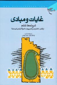 غایات و مبادی: شرح نمط ششم از کتاب الاشارات و التنبیهات شیخ الرئیس ابن سینا