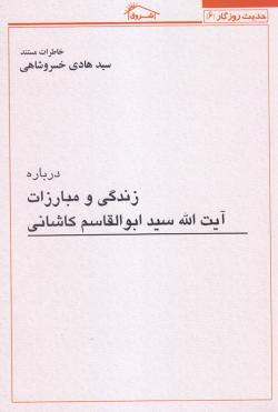 حدیث روزگار 6: خاطرات مستند سید هادی خسروشاهی درباره زندگی و مبارزات آیت الله سید ابوالقاسم کاشانی