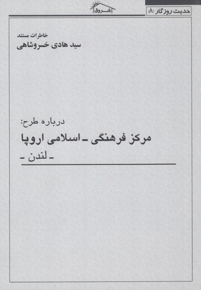 حدیث روزگار 8: خاطرات مستند سید هادی خسروشاهی درباره طرح مرکز فرهنگی - اسلامی اروپا (لندن)
