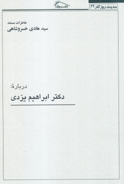 حدیث روزگار 22: خاطرات مستند سید هادی خسروشاهی درباره دکتر ابراهیم یزدی