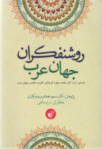 روشنفکران جهان عرب: معرفی آرا و آثار یکصد چهره فرهنگی - فکری معاصر جهان عرب