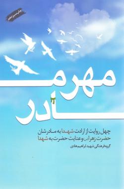 مهر مادر: چهل روایت از ارادت شهدا به مادرشان حضرت زهرا (س) و عنایت حضرت به شهدا