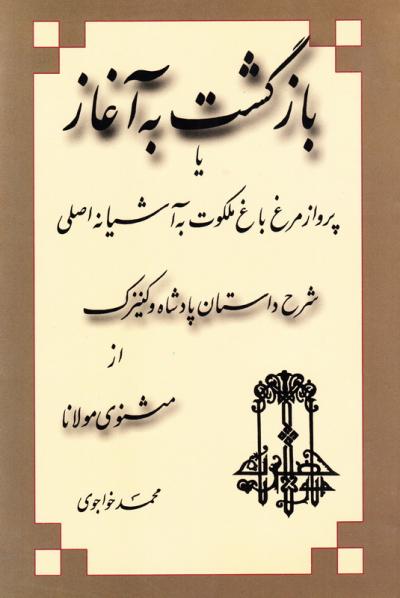 بازگشت به آغاز، یا، پرواز مرغ باغ ملکوت به آشیانه اصلی شرح داستان پادشاه و کنیزک از مثنوی مولانا
