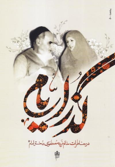 گذر ایام در گفتگوی با سرکار خانم فریده مصطفوی دختر گرانقدر حضرت امام خمینی (س)