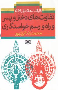 ظرافت های ارتباط - جلد دوم: تفارت های دختر و پسر و راه و رسم خواستگاری