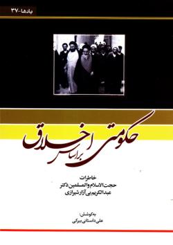 حکومتی بر اساس اخلاق: خاطرات حجت الاسلام و المسلمین دکتر عبدالکریم بی آزار شیرازی
