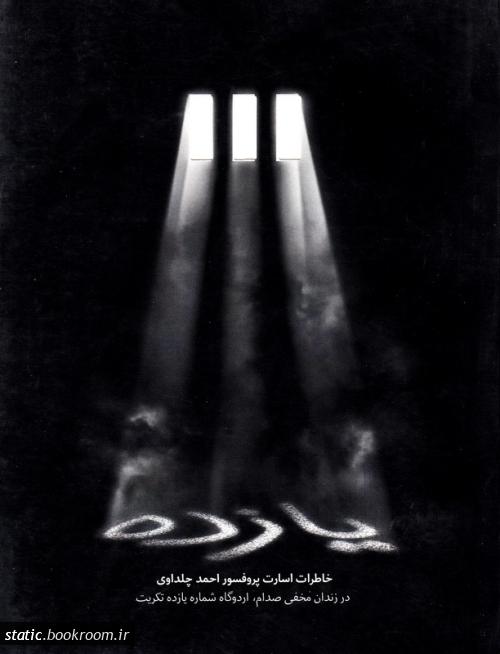 یازده: خاطرات اسارت پروفسور احمد چلداوی در زندان مخفی صدام، اردوگاه شماره یازده تکریت