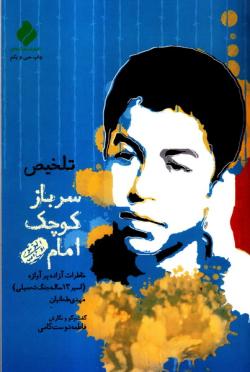سرباز کوچک امام (ره): خاطرات اسیر پر آوازه 13 ساله، مهدی طحانیان (تلخیص)